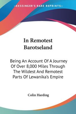 In Remotest Barotseland: Being an Account of a Journey of over 8,000 Miles through the Wildest and Remotest Parts of Lewanika's Empire