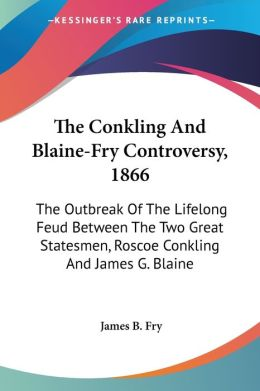 Conkling and Blaine-Fry Controversy 1866: The Outbreak of the Lifelong Feud between the Two Great Statesmen, Roscoe Conkling and James G. Blaine