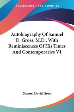 Autobiography of Samuel D Gross, M D , with Reminiscences of His Times and Contemporaries V1