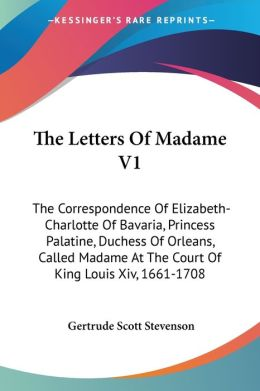 The Letters of Madame V1: The Correspondence of Elizabeth-Charlotte of Bavaria, Princess Palatine, Duchess of Orleans, Called Madame at the Court of K