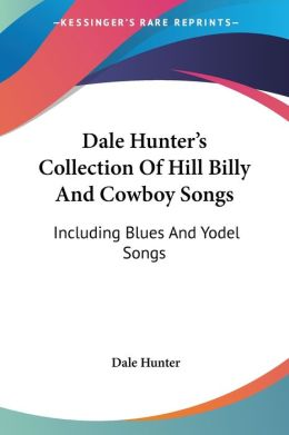Dale Hunter's Collection of Hill Billy and Cowboy Songs: Including Blues and Yodel Songs