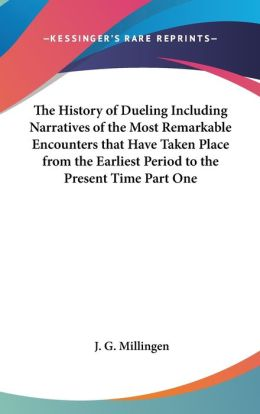 The History Of Dueling Including Narratives Of The Most Remarkable Encounters That Have Taken Place From The Earliest Period To The Present Time Part One