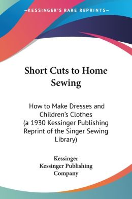 Short Cuts to Home Sewing: How to Make Dresses and Children's Clothes