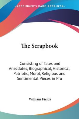 Scrapbook: Consisting of Tales and Anecdotes, Biographical, Historical, Patriotic, Moral, Religious and Sentimental Pieces in Prose and Poetry