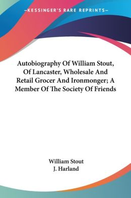 Autobiography of William Stout, of Lancaster, Wholesale and Retail Grocer and Ironmonger; A Member of the Society of Friends