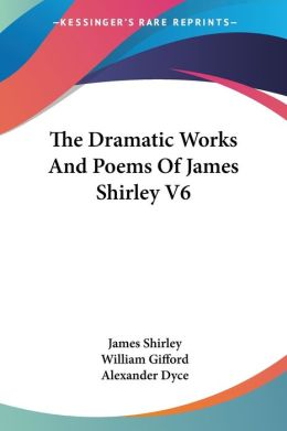 Dramatic Works and Poems of James Shirley V6