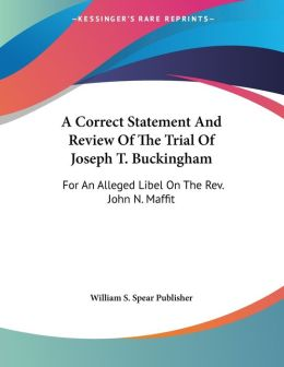 Correct Statement and Review of the Trial of Joseph T Buckingham: For an Alleged Libel on the Revised. John N. Maffit