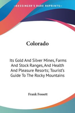 Colorado, Its Gold and Silver Mines: Farms and Stock Ranges, and Health and Pleasure Resorts : Tourist's Guide to the Rocky Mountains Frank Fossett