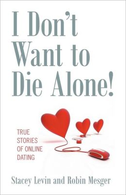 I Don't Want to Die Alone! True Stories of Online Dating
