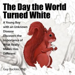 The Day the World Turned White: A Young Boy with an Unknown Disease Discovers the Importance of What Really Makes Him Different