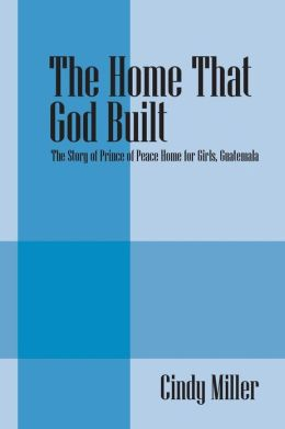 The Home That God Built: The Story of Prince of Peace Home for Girls, Guatemala