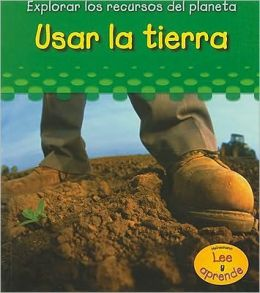 Usar La Tierra/ Using Soil (Explorar Los Recuros Del Planeta/ Exploring Earth's Resources)