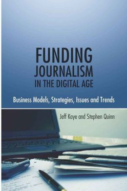 Funding Journalism in the Digital Age: Business Models, Strategies, Issues and Trends