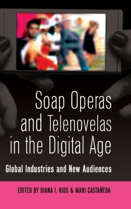 Soap Operas and Telenovelas in the Digital Age: Global Industries and New Audiences