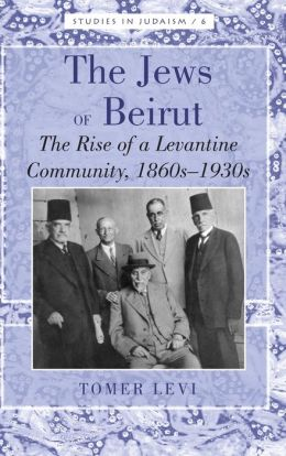 The Jews of Beirut: The Rise of a Levantine Community, 1860s-1930s