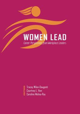 Women Lead: Career Perspectives from Workplace Leaders Tracey Wilen-Daugenti, Courtney L. Vien and Caroline Molina-Ray