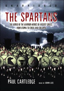 The Spartans: The World of the Warrior-Heroes of Ancient Greece, from Utopia to Crisis and Collapse