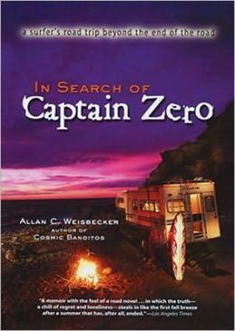 In Search of Captain Zero : A Surfer's Road Trip Beyond the End of the Road Allan C. Weisbecker