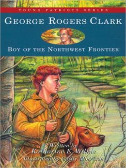 George Rogers Clark: Boy of the Northwestern Frontier