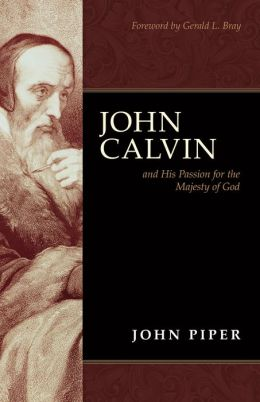 John Calvin: And His Passion for the Majesty of God