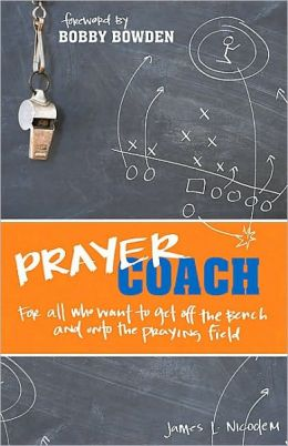 Prayer Coach (Foreword by Bobby Bowden): For All Who Want to Get Off the Bench and onto the Praying Field