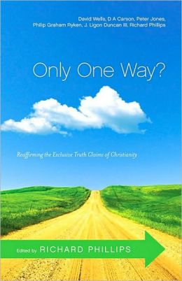 Only One Way?: Reaffirming the Exclusive Truth Claims of Christianity