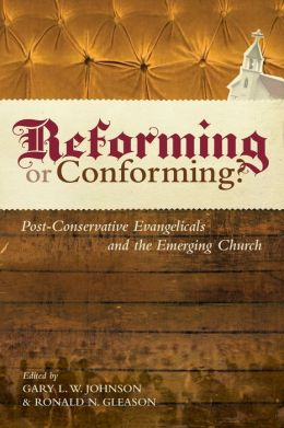 Reforming or Conforming? (Foreword by David F. Wells): Post-Conservative Evangelicals and the Emerging Church