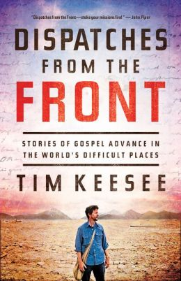 Dispatches from the Front: Stories of Gospel Advance in the World's Difficult Places