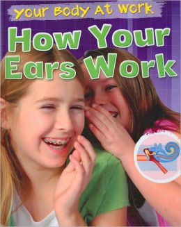 How Your Ears Work (Your Body at Work Series)