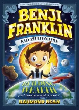 Building Wealth (and Superpowered Rockets!) (Benji Franklin: Kid Zillionaire Series)