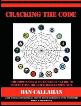 Cracking the Code: The Professional Salespersonacirc;euro; s Guide to Penetrating the Intelligence Community