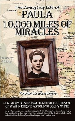 Ten Thousand Miles of Miracles: The Amazing Life of Paula and her story of survival through the turmoil of World War II in Europe