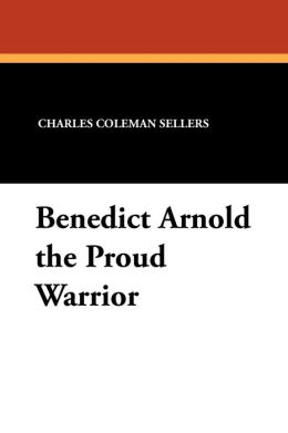 Benedict Arnold The Proud Warrior