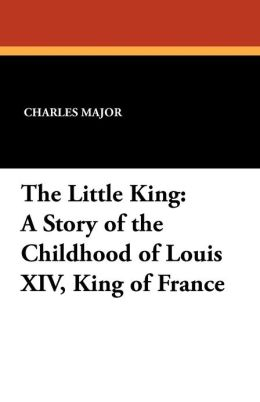 The Little King: A Story of the Childhood of Louis XIV, King of France