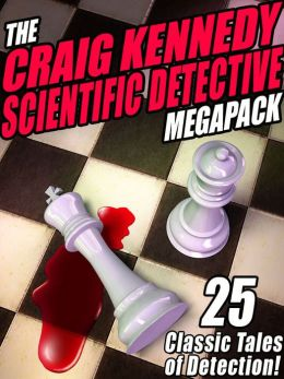 The Craig Kennedy Scientific Detective Megapack: 25 Classic Tales of Detection