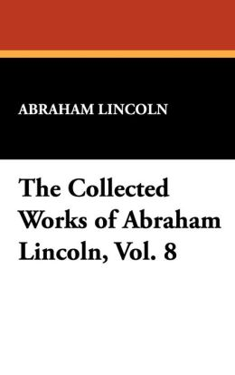 The Collected Works of Abraham Lincoln (Volume 8)