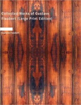 Collected Works Of Gustave Flaubert (Large Print Edition)