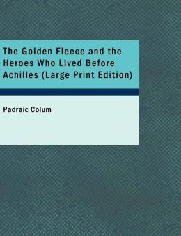 The Golden Fleece And The Heroes Who Lived Before Achilles (Large Print Edition)