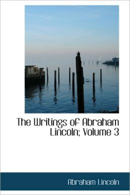 The Writings of Abraham Lincoln (Volume 3)