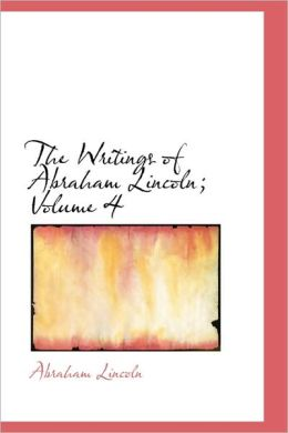 The Writings of Abraham Lincoln (Volume 4)