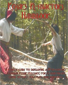 The Kozaky Re-Enactors Handbook: A Guide to Recreating a Mid-Seventeenth Century Ukrainian Kozak (Cossack) Character