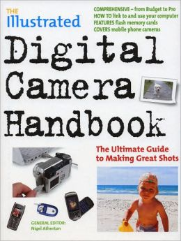 The Illustrated Digital Camera Handbook: The Ultimate Guide to Making Great Shots