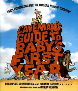 Caveman's Guide to Baby's First Year: Early Fatherhood for the Modern Hunter-Gatherer