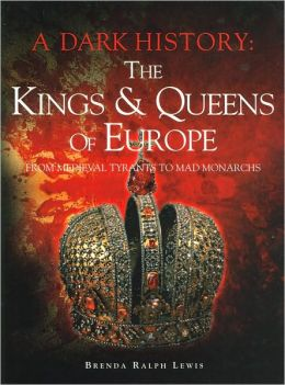 A Dark History: The Kings & Queens of Europe, From Medieval Tyrants to Mad Monarchs