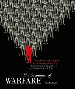 The Grammar of Warfare: The Ultimate Visual Guide to the History of Warfare from the Ancient World to the American Civil War