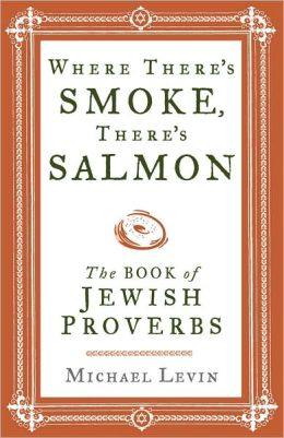 Where There's Smoke, There's Salmon: The Book of Jewish Proverbs