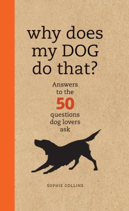 Why Does My Dog Do That?: Comprehensive Answers to the 50+ Questions That Every Dog Owner Asks