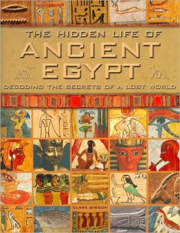 The Hidden Life of Ancient Egypt: Decoding the Secrets of a Lost World