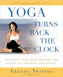 Yoga Turns Back the Clock: The Unique Total-Body Program that Fights Fat, Wrinkles, and Fatigue