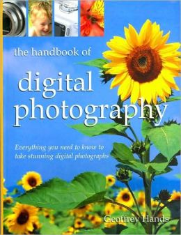 The Handbook of Digital Photography: Everything You Need to Know to Take Stunning Digital Photographs